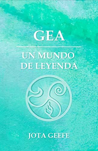 GEA: UN MUNDO DE LEYENDA: La saga de aventuras y fantasía comienza… de Jota Geefe