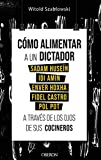 Cómo alimentar a un dictador. Sadam Huseín, Idi Amin, Enver Hoxha, Fidel Castro y Pol Pot a través de los ojos de sus cocineros (Libros singulares)