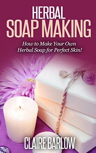HERBAL SOAP MAKING: How to Make Your Own Best Natural Herbal Soap (herbal soap, natural soap making, herbal soap making)