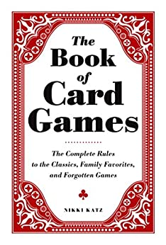The Book of Card Games: The Complete Rules to the Classics, Family Favorites, and Forgotten Games by [Nikki Katz]