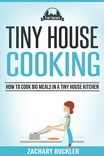 Tiny House Cooking: How to Cook Big Meals in a Tiny House Kitchen (Tiny Guides Book 3) (English Edition)