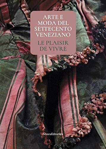 Arte e moda del Settecento veneziano. Le plaisir de vivre. Ediz. illustrata