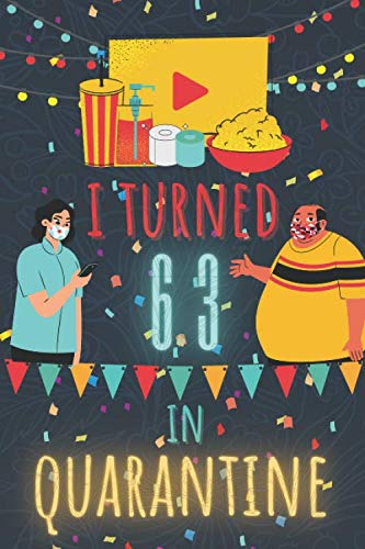 I Turned 63 In Quarantine Notebook: Happy 2020 Quarantined Birthday Notebook Journal Gifts for Girls and Boys 63 Years old 63th Birthday present idea ... 100 Pages 6