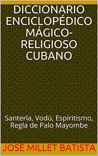 Diccionario enciclopédico mágico-religioso cubano: Santería, Vodú, Espiritismo, Regla de Palo Mayombe (Fundación Casa del Caribe- Religiones nº 1) (Spanish Edition)