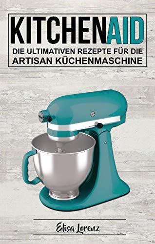 Kitchen Aid: Die ultimativen Rezepte für die Artisan Küchenmaschine (German Edition)