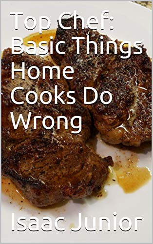 Top Chef: Basic Things Home Cooks Do Wrong (English Edition)