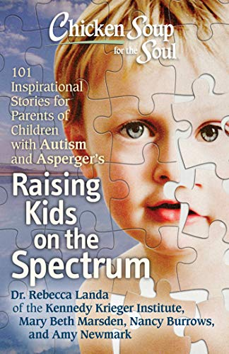 Chicken Soup for the Soul: Raising Kids on the Spectrum: 101 Inspirational Stories for Parents of Children with Autism and Asperger's