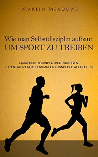 Wie man Selbstdisziplin aufbaut um Sport zu treiben: Praktische Techniken und Strategien zur Entwicklung lebenslanger Trainingsgewohnheiten