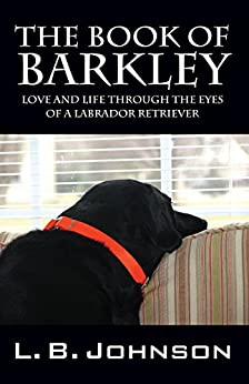 The Book of Barkley: Love and Life Through the Eyes of a Labrador Retriever by [L.B. Johnson]