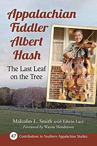 Appalachian Fiddler Albert Hash: The Last Leaf on the Tree (Contributions to Southern Appalachian Studies, 47)