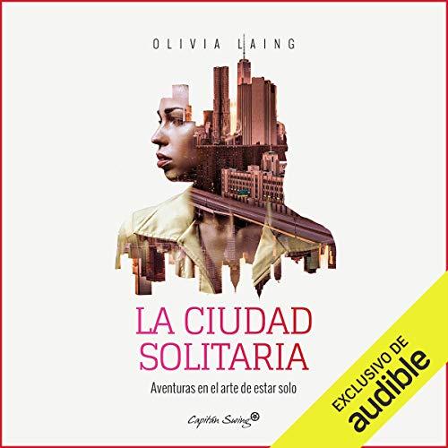 La Ciudad Solitaria: Aventuras En El Arte De Estar Solo