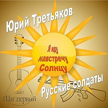 Я иду навстречу солнцу. Шаг первый. Русские солдаты.