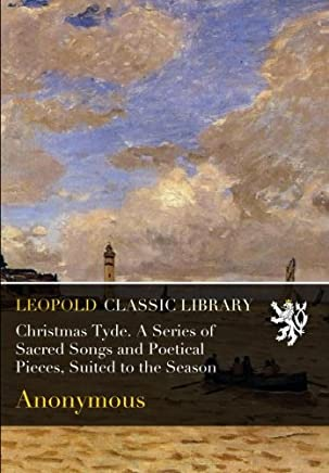 Christmas Tyde. A Series of Sacred Songs and Poetical Pieces, Suited to the Season