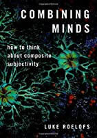 Combining Minds: How to Think About Composite Subjectivity (Philosophy of Mind)