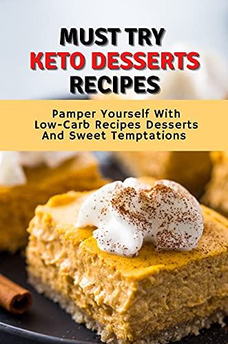 Must Try Keto Desserts Recipes: Pamper Yourself With Low-Carb Recipes Desserts And Sweet Temptations (New Edition): Low Carb Low Fat Desserts (English Edition)