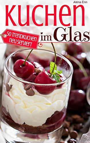 Trendrezepte: Die besten Kuchen im Glas: Das Rezeptbuch - 50 Trendkuchen neu serviert (Backen - die besten Rezepte) (German Edition)
