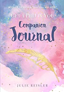 Get a PhD in YOU Journal: Writing To Unlock Your You-est YOU