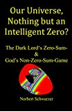 our universe, nothing but an intelligent zero?: the dark lord's zero-sum- & god's non-zero-sum-game (english edition)