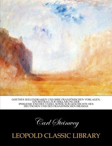 Goethes Seelendramen und ihre französischen Vorlagen; ein Beitrag zur Erklärung der Iphigenie end des Tasso, sowie sur Geschichte des deutschen und des französischen Dramas