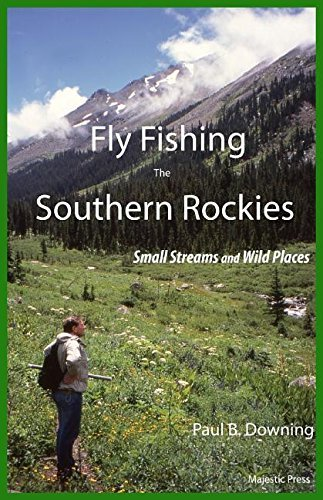 Fly Fishing the Southern Rockies: Small Streams and Wild Places by Paul B Downing (2016-03-02)
