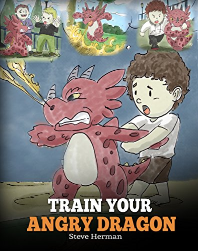 Train Your Angry Dragon: A Cute Children Story To Teach Kids About Emotions and Anger Management. (My Dragon Books Book 2)