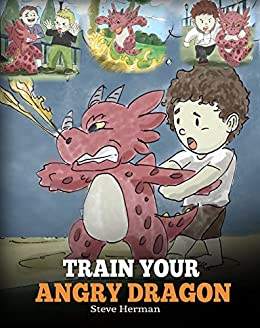 Train Your Angry Dragon: A Cute Children Story To Teach Kids About Emotions and Anger Management. (My Dragon Books Book 2) by [Steve Herman]