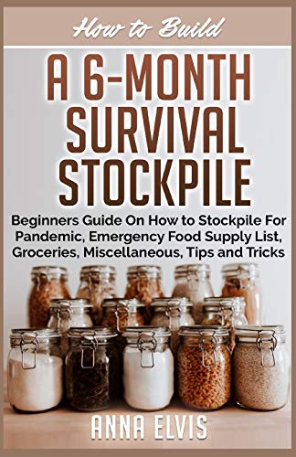 HOW TO BUILD A 6-MONTH SURVIVAL STOCKPILE: Beginners Guide on How to Stockpile For Pandemic, Emergency Food Supply List, Groceries, Miscellaneous, Tips and Tricks
