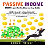 Passive Income: $12,000+ per Month, Step-by-Step Guide for Beginners Make Money Online from Home: Amazon FBA, Dropshipping, Affiliate Marketing, Social Media Marketing, Merch by Amazon & Many More!