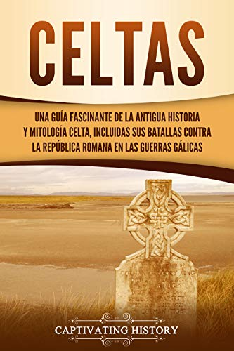 Celtas: Una Guía Fascinante de La Antigua Historia y Mitología Celta, Incluidas Sus Batallas Contra la República Romana en Las Guerras Gálicas
