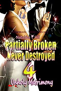 Partially Broken Never Destroyed 4: Unholy Matrimony (Partially Broken Never Destroyed IV) by [Nataisha T Hill]
