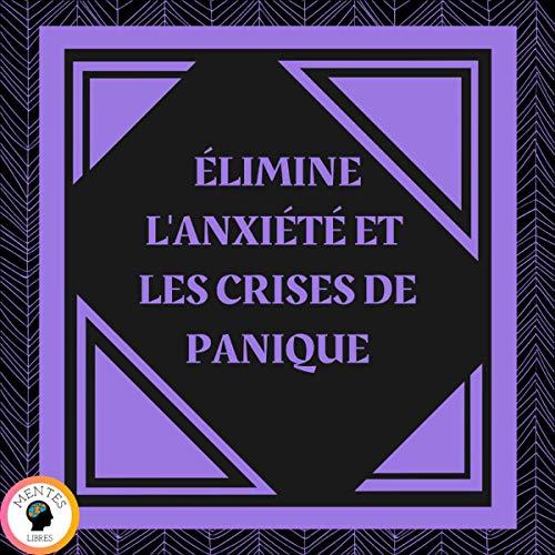 Couverture de Élimine L'anxiété Et Les Crises De Panique