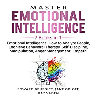 Master Emotional Intelligence: 7 Books in 1     Emotional Intelligence, How to Analyze People, Cognitive Behavioral Therapy, Self-Discipline, Manipulation, Anger Management, Empath              By:                                                                                                                                 Edward Benedict,                                                                                        Jane Orloff,                                                                                        Ray Vaden                               Narrated by:                                                                                                                                 Betty Johnston,                                                                                        Kip Ferguson,                                                                                        Sam Slydell,                   and others                 Length: 11 hrs and 3 mins     25 ratings     Overall 5.0