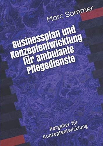 Businessplan und Konzeptentwicklung für ambulante Pflegedienste: Ratgeber und Konzeptentwicklung