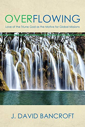 Overflowing: Love of the Triune God as the Motive for Global Missions by J. David Bancroft (2015-04-24)