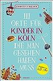 111 Orte für Kinder in Köln, die man gesehen haben muss: Reiseführer