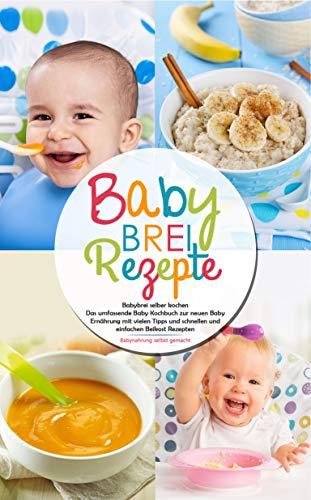 Babybrei Rezepte - Babybrei selber kochen: Das umfassende Baby Kochbuch...
