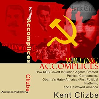Willing Accomplices     How KGB Covert Influence Agents Created Political Correctness, Obama's Hate-America-First Political Platform, and Destroyed America              By:                                                                                                                                 Kent Clizbe                               Narrated by:                                                                                                                                 Douglas R. Pratt                      Length: 13 hrs and 6 mins     24 ratings     Overall 4.4