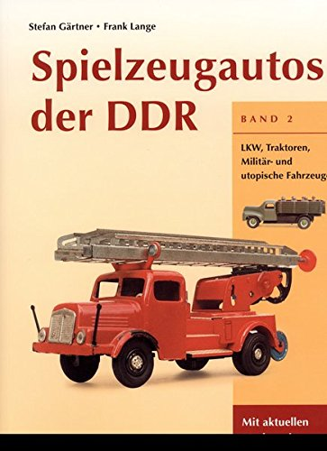 Spielzeugautos der DDR / Spielzeugautos der DDR, Band 2: LKW, Traktoren, Militär- und utopische Fahrzeuge