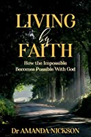 Living By Faith: How the Impossible Becomes Possible With God