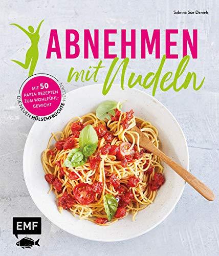 Abnehmen mit Nudeln: Die neuen Hülsenfrüchte-Helden – Mit 50 Pasta-Rezepten zum Wohlfühlgewicht