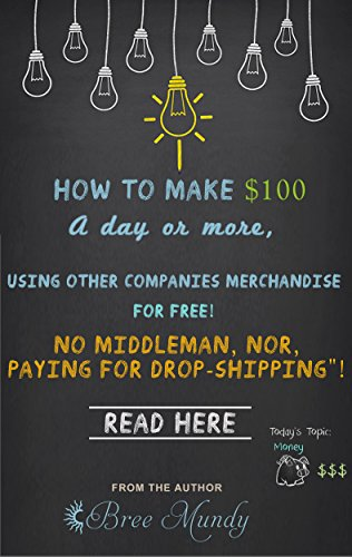 How to Make $100 a Day or More Using Other Companies Merchandise for FREE: No Middleman nor Paying for Drop-Shipping! (English Edition)