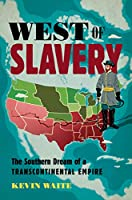 West of Slavery: The Southern Dream of a Transcontinental Empire (The David J. Weber the New Borderlands History)