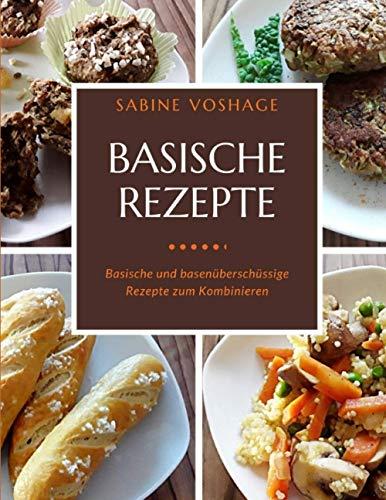 Basische Rezepte: Basische und basenüberschüssige Rezepte zum Kombinieren