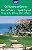 Golf Resorts in Cancún, Puerto Vallarta, Baja & Beyond: Where to Play & Where to Stay in Mexico (English Edition)