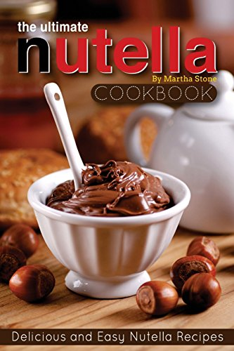 The Ultimate Nutella Cookbook - Delicious and Easy Nutella Recipes: Nutella Snack and Drink Recipes...