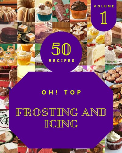 Oh! Top 50 Frosting And Icing Recipes Volume 1: Cook it Yourself with Frosting And Icing Cookbook!