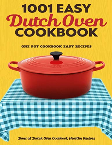 Dutch Oven Cookbook: 1001 Days of Easy Dutch Oven Cookbook Healthy Recipes: One Pot Cookbook Easy Recipes (Dutch Oven Accessories)