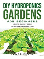 DIY Hydroponics Gardens for Beginners: How to Quickly Grow Delicious Hydroponic Fruit