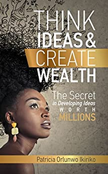 Think Ideas & Create Wealth: The secret in developing ideas worth millions by [Patricia Orlunwo Ikiriko]
