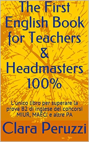 The First English Book for Teachers & Headmasters 100%: L'unico libro per superare la prova B2 di inglese dei concorsi MIUR, MAECI e altre PA (English Edition)